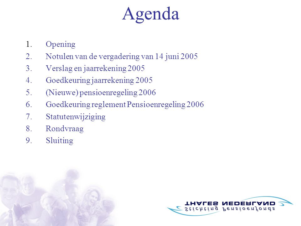 Agenda 1.Opening 2.Notulen van de vergadering van 14 juni 2005 3.Verslag en jaarrekening 2005 4.Goedkeuring jaarrekening 2005 5.(Nieuwe) pensioenregeling 2006 6.Goedkeuring reglement Pensioenregeling 2006 7.Statutenwijziging 8.Rondvraag 9.Sluiting