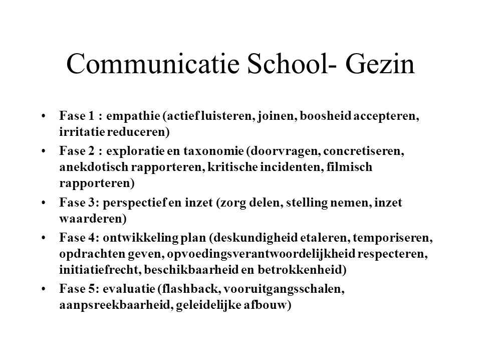 Communicatie School- Gezin Fase 1 : empathie (actief luisteren, joinen, boosheid accepteren, irritatie reduceren) Fase 2 : exploratie en taxonomie (do