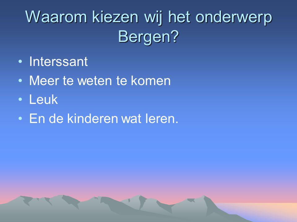 Waarom kiezen wij het onderwerp Bergen? Interssant Meer te weten te komen Leuk En de kinderen wat leren.