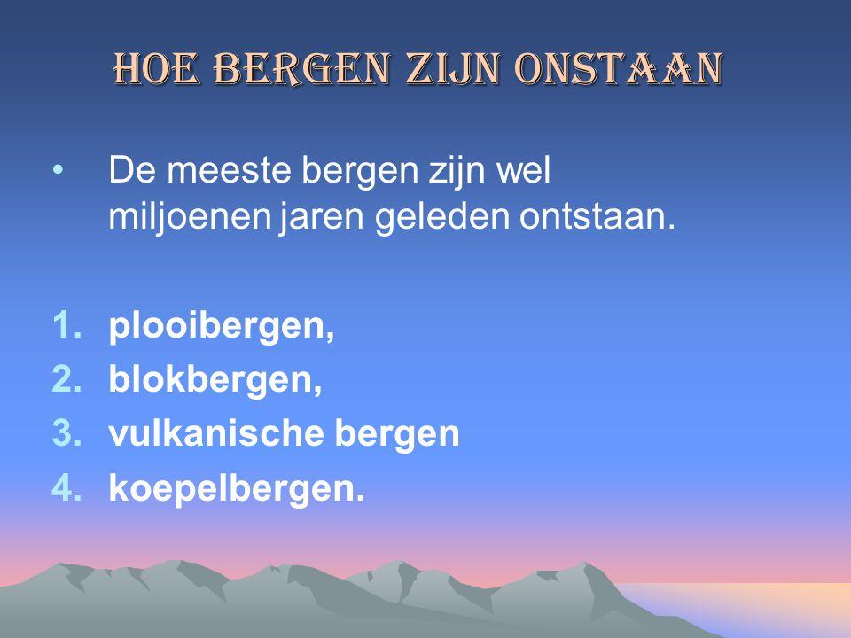 Hoe Bergen zijn onstaan De meeste bergen zijn wel miljoenen jaren geleden ontstaan. 1.plooibergen, 2.blokbergen, 3.vulkanische bergen 4.koepelbergen.