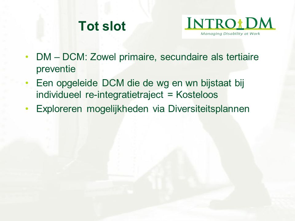 Tot slot DM – DCM: Zowel primaire, secundaire als tertiaire preventie Een opgeleide DCM die de wg en wn bijstaat bij individueel re-integratietraject