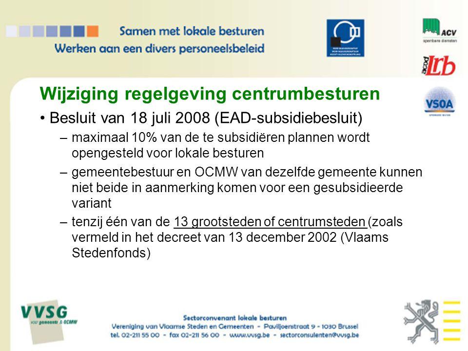 Wijziging regelgeving centrumbesturen Besluit van 18 juli 2008 (EAD-subsidiebesluit) –maximaal 10% van de te subsidiëren plannen wordt opengesteld voor lokale besturen –gemeentebestuur en OCMW van dezelfde gemeente kunnen niet beide in aanmerking komen voor een gesubsidieerde variant –tenzij één van de 13 grootsteden of centrumsteden (zoals vermeld in het decreet van 13 december 2002 (Vlaams Stedenfonds)