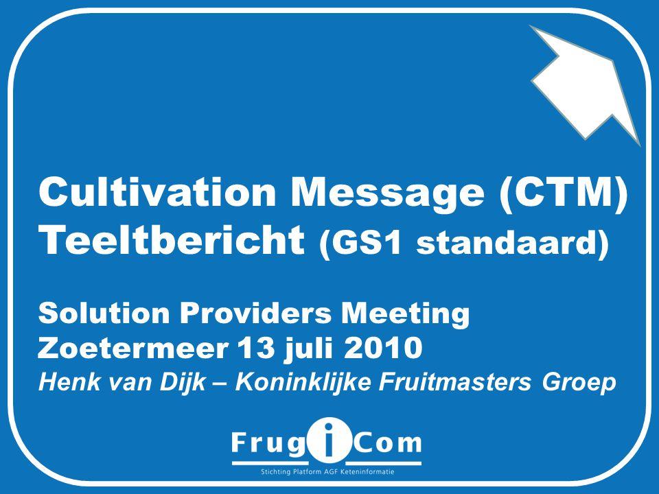 Cultivation Message (CTM) Teeltbericht (GS1 standaard) Solution Providers Meeting Zoetermeer 13 juli 2010 Henk van Dijk – Koninklijke Fruitmasters Groep