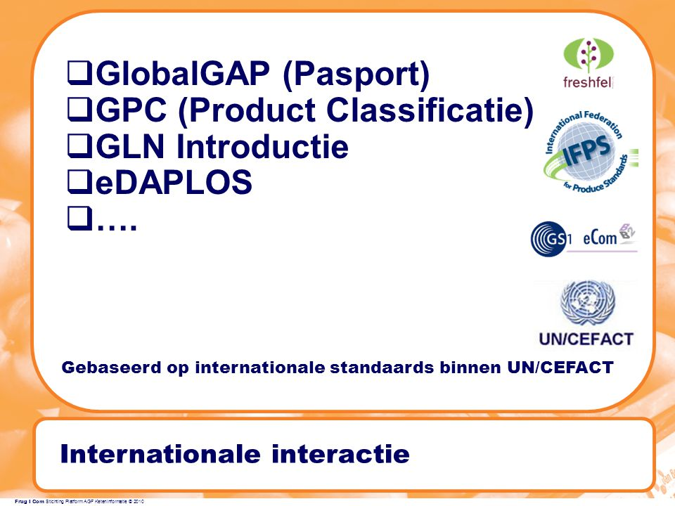 Frug I Com Stichting Platform AGF Keteninformatie © 2010 Internationale interactie  GlobalGAP (Pasport)  GPC (Product Classificatie)  GLN Introductie  eDAPLOS  ….