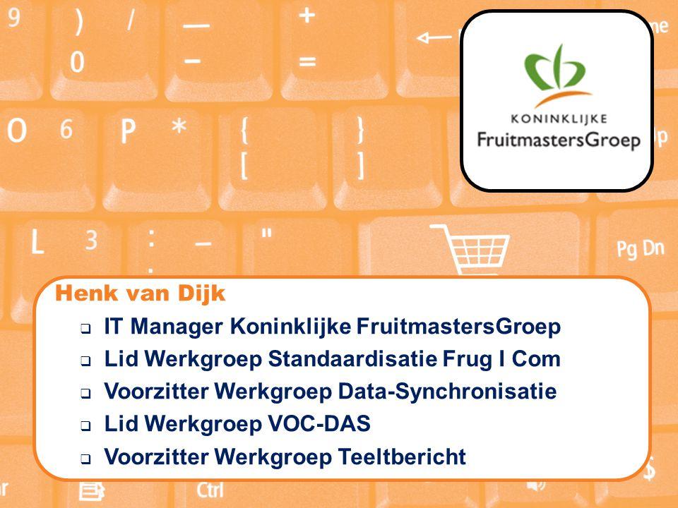 Henk van Dijk  IT Manager Koninklijke FruitmastersGroep  Lid Werkgroep Standaardisatie Frug I Com  Voorzitter Werkgroep Data-Synchronisatie  Lid Werkgroep VOC-DAS  Voorzitter Werkgroep Teeltbericht