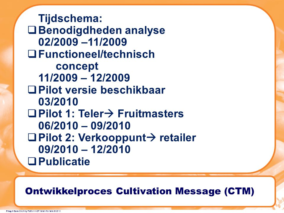Frug I Com Stichting Platform AGF Keteninformatie © 2010 Ontwikkelproces Cultivation Message (CTM) Tijdschema:  Benodigdheden analyse 02/2009 –11/2009  Functioneel/technisch concept 11/2009 – 12/2009  Pilot versie beschikbaar 03/2010  Pilot 1: Teler  Fruitmasters 06/2010 – 09/2010  Pilot 2: Verkooppunt  retailer 09/2010 – 12/2010  Publicatie TIME TABLE