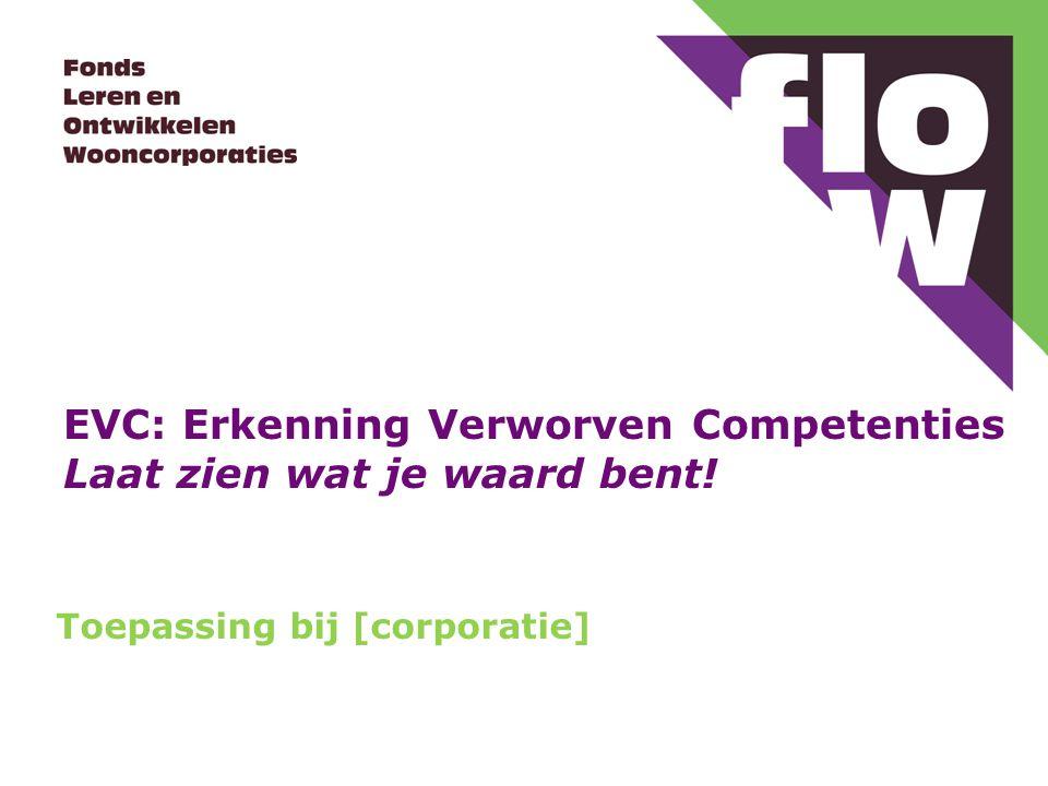 EVC: Erkenning Verworven Competenties Laat zien wat je waard bent! Toepassing bij [corporatie]
