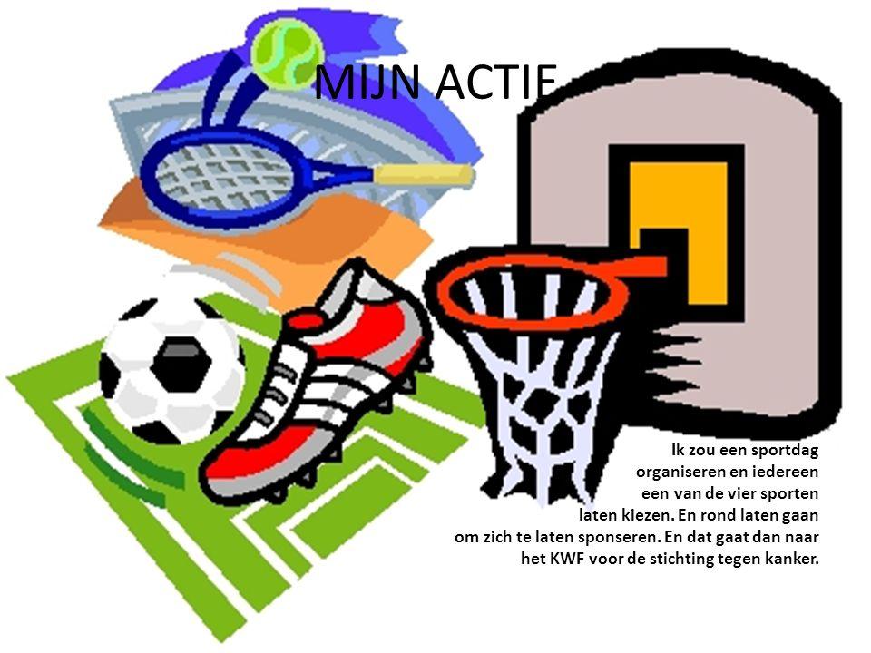 MIJN ACTIE Ik zou een sportdag organiseren en iedereen een van de vier sporten laten kiezen. En rond laten gaan om zich te laten sponseren. En dat gaa