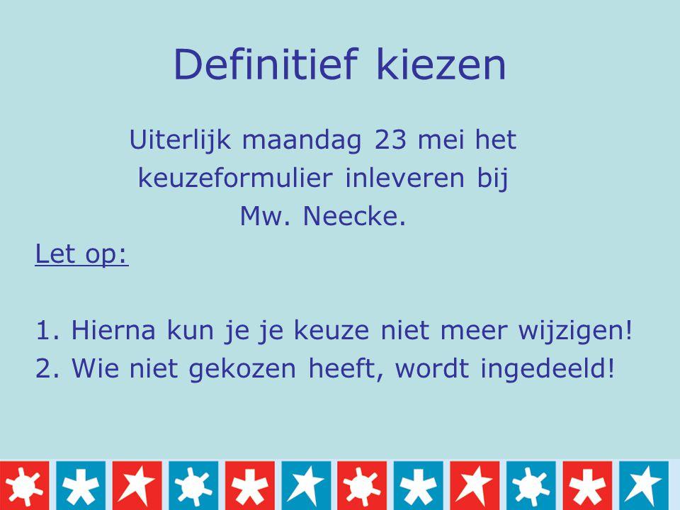 Definitief kiezen Uiterlijk maandag 23 mei het keuzeformulier inleveren bij Mw. Neecke. Let op: 1. Hierna kun je je keuze niet meer wijzigen! 2. Wie n