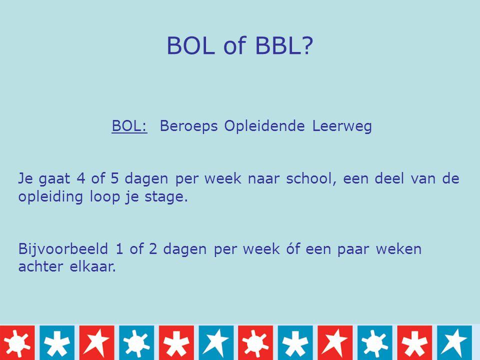 BOL of BBL? BOL: Beroeps Opleidende Leerweg Je gaat 4 of 5 dagen per week naar school, een deel van de opleiding loop je stage. Bijvoorbeeld 1 of 2 da