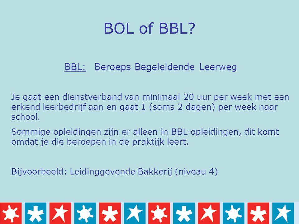 BOL of BBL? BBL: Beroeps Begeleidende Leerweg Je gaat een dienstverband van minimaal 20 uur per week met een erkend leerbedrijf aan en gaat 1 (soms 2