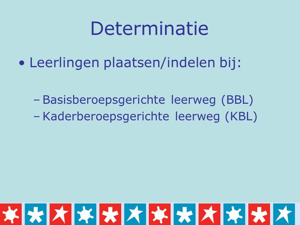 Determinatie Leerlingen plaatsen/indelen bij: –Basisberoepsgerichte leerweg (BBL) –Kaderberoepsgerichte leerweg (KBL)