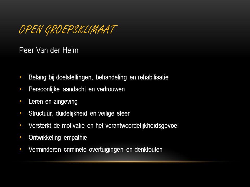 OPEN GROEPSKLIMAAT Peer Van der Helm Belang bij doelstellingen, behandeling en rehabilisatie Persoonlijke aandacht en vertrouwen Leren en zingeving Structuur, duidelijkheid en veilige sfeer Versterkt de motivatie en het verantwoordelijkheidsgevoel Ontwikkeling empathie Verminderen criminele overtuigingen en denkfouten
