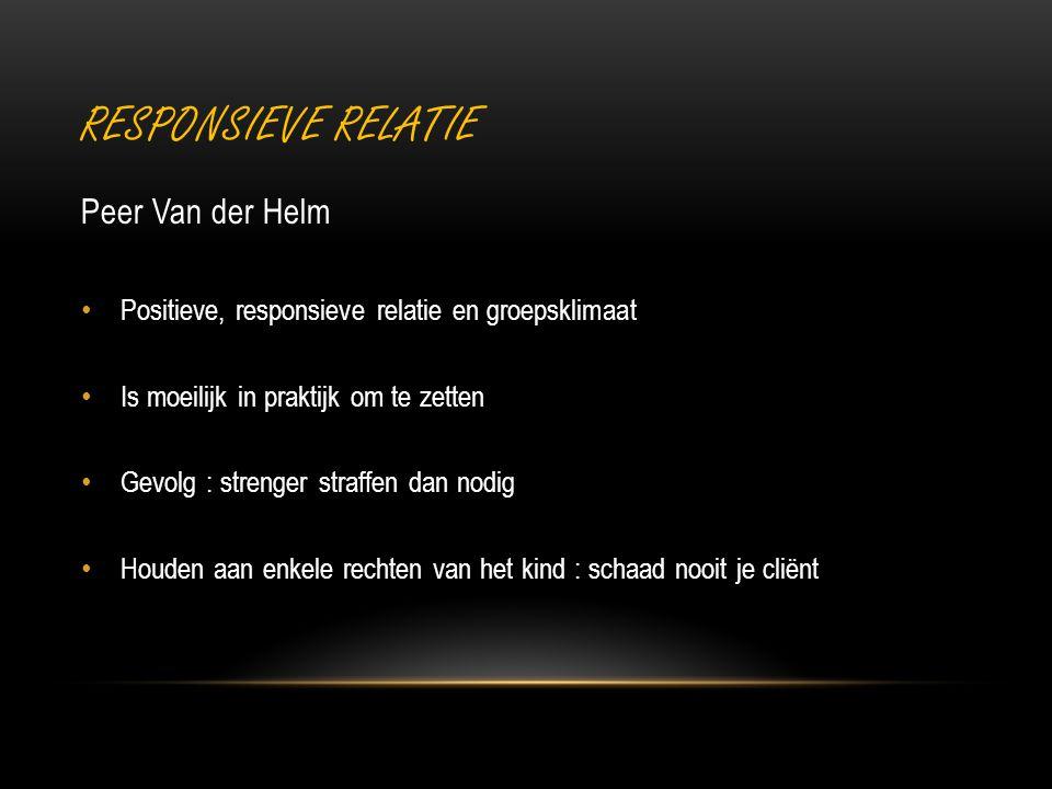 RESPONSIEVE RELATIE Peer Van der Helm Positieve, responsieve relatie en groepsklimaat Is moeilijk in praktijk om te zetten Gevolg : strenger straffen