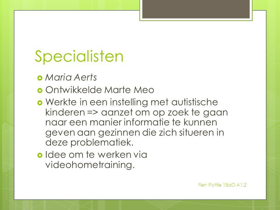 Specialisten  Maria Aerts  Ontwikkelde Marte Meo  Werkte in een instelling met autistische kinderen => aanzet om op zoek te gaan naar een manier in