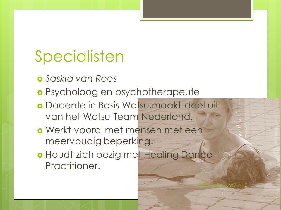 Specialisten  Saskia van Rees  Psycholoog en psychotherapeute  Docente in Basis Watsu,maakt deel uit van het Watsu Team Nederland.  Werkt vooral m