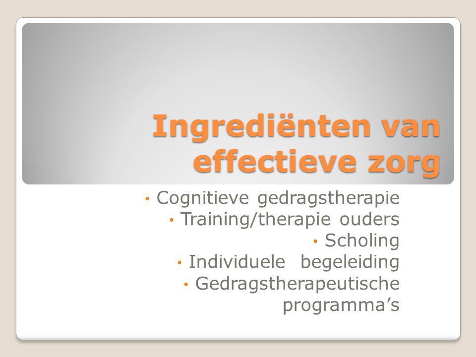 Ingrediënten van effectieve zorg Cognitieve gedragstherapie Training/therapie ouders Scholing Individuele begeleiding Gedragstherapeutische programma'