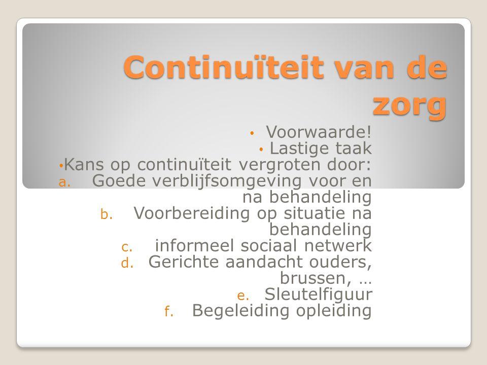 Continuïteit van de zorg Voorwaarde! Lastige taak Kans op continuïteit vergroten door: a. Goede verblijfsomgeving voor en na behandeling b. Voorbereid