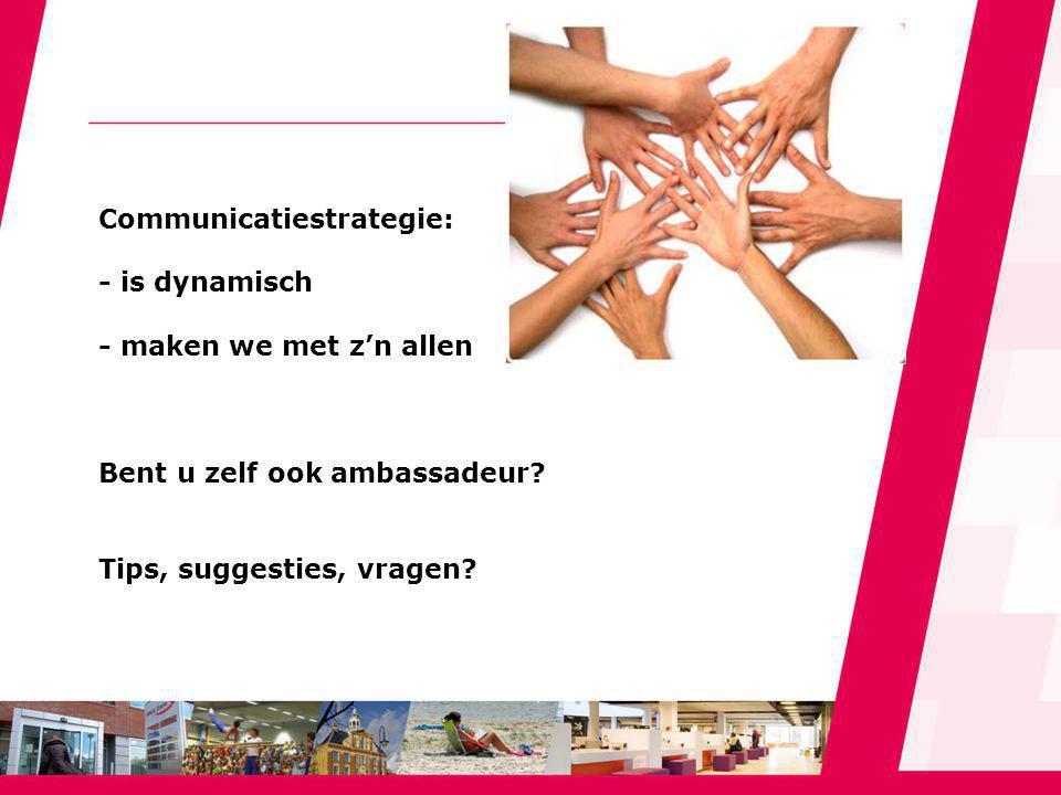 Communicatiestrategie: - is dynamisch - maken we met z'n allen Bent u zelf ook ambassadeur.