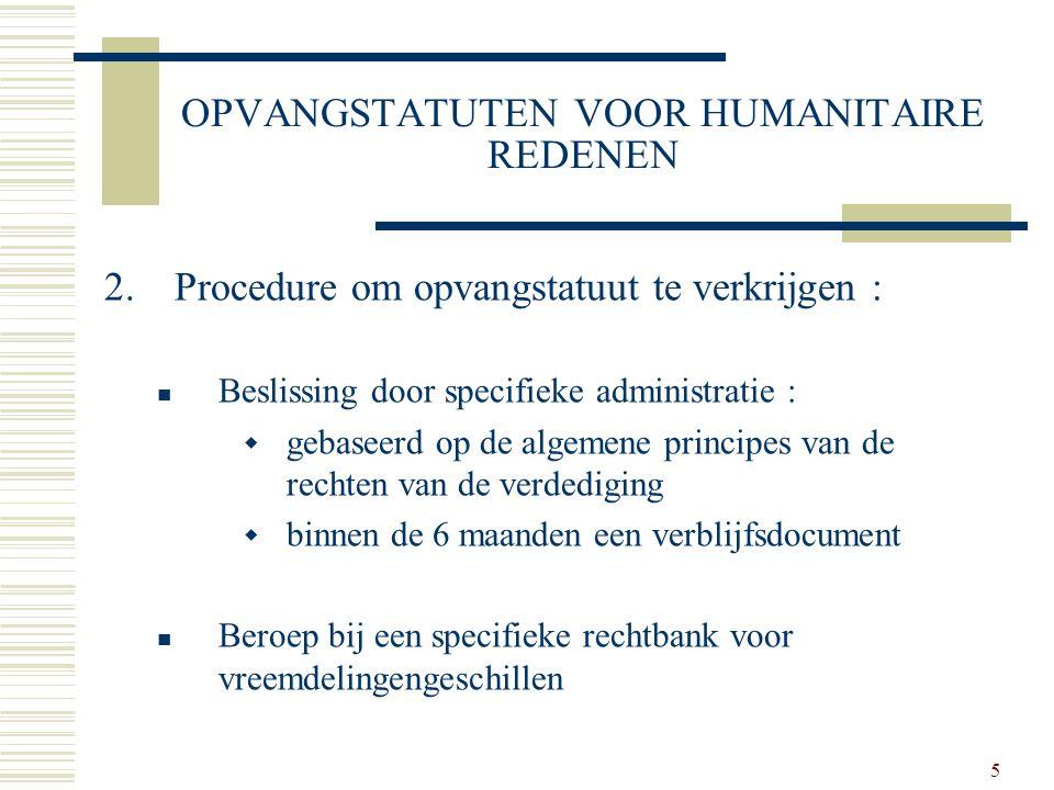 5 OPVANGSTATUTEN VOOR HUMANITAIRE REDENEN 2.Procedure om opvangstatuut te verkrijgen : Beslissing door specifieke administratie :  gebaseerd op de al