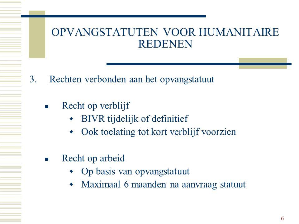 6 OPVANGSTATUTEN VOOR HUMANITAIRE REDENEN 3.Rechten verbonden aan het opvangstatuut Recht op verblijf  BIVR tijdelijk of definitief  Ook toelating t