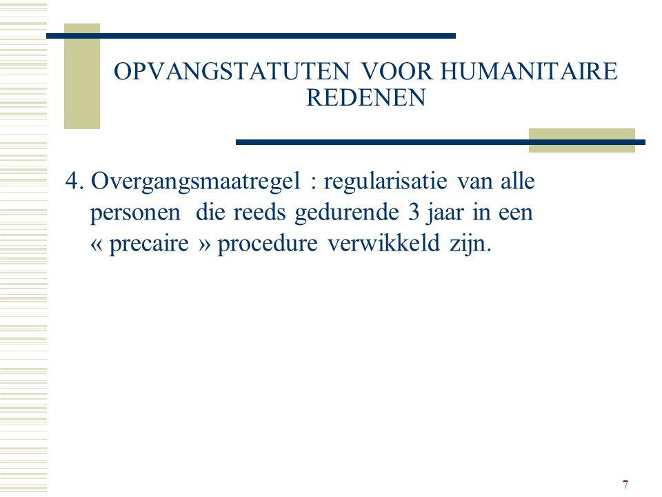 7 OPVANGSTATUTEN VOOR HUMANITAIRE REDENEN 4. Overgangsmaatregel : regularisatie van alle personen die reeds gedurende 3 jaar in een « precaire » proce