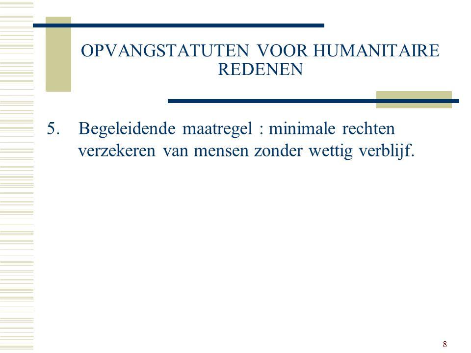 8 OPVANGSTATUTEN VOOR HUMANITAIRE REDENEN 5. Begeleidende maatregel : minimale rechten verzekeren van mensen zonder wettig verblijf.