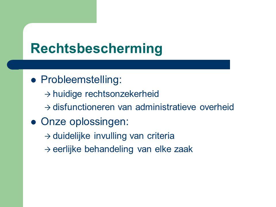 Rechtsbescherming Probleemstelling:  huidige rechtsonzekerheid  disfunctioneren van administratieve overheid Onze oplossingen:  duidelijke invulling van criteria  eerlijke behandeling van elke zaak