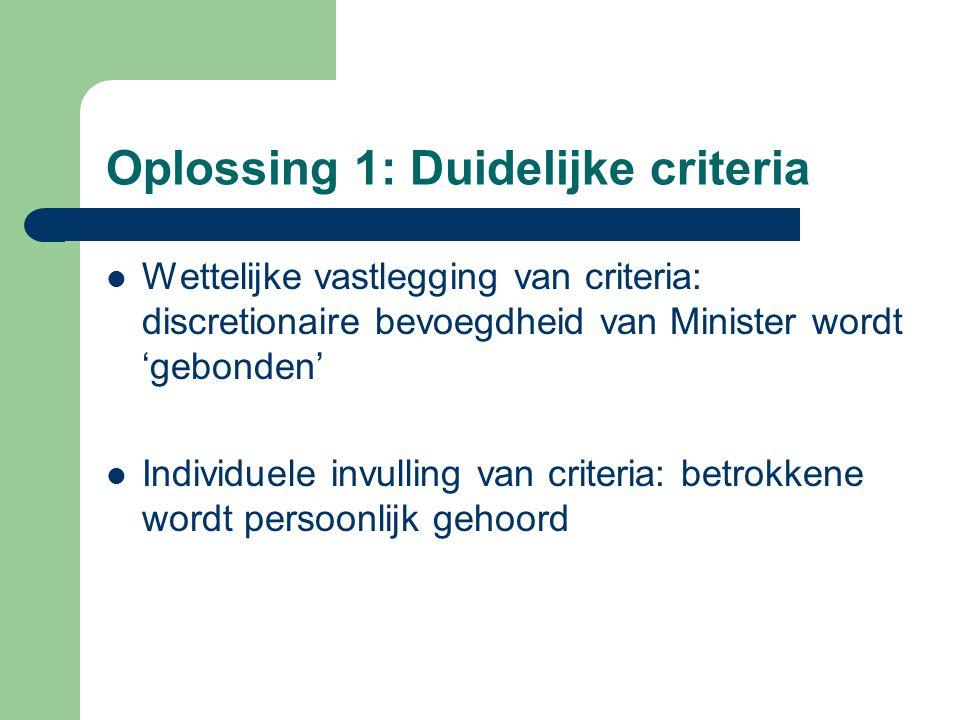 Oplossing 1: Duidelijke criteria Wettelijke vastlegging van criteria: discretionaire bevoegdheid van Minister wordt 'gebonden' Individuele invulling van criteria: betrokkene wordt persoonlijk gehoord