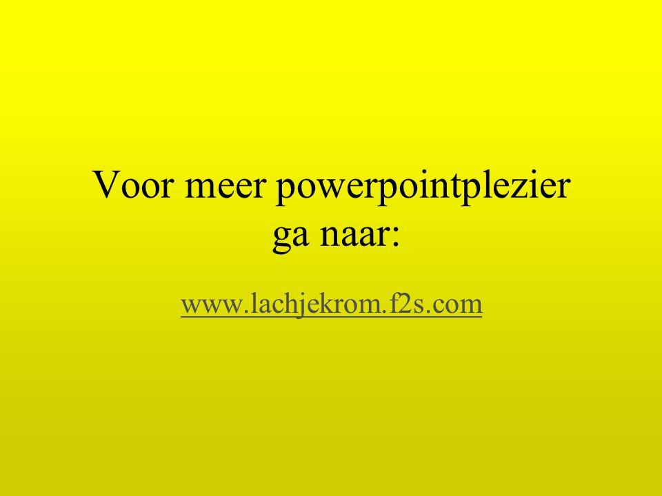 Voor meer powerpointplezier ga naar: www.lachjekrom.f2s.com