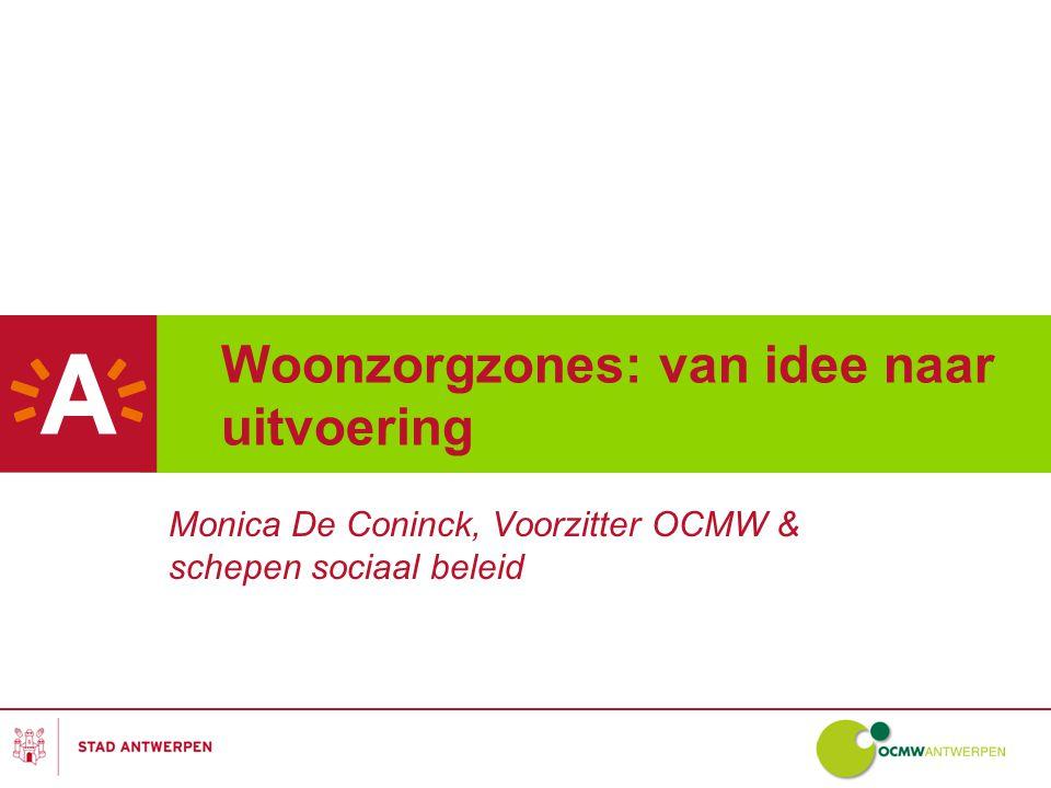 Woonzorgzones: van idee naar uitvoering Monica De Coninck, Voorzitter OCMW & schepen sociaal beleid