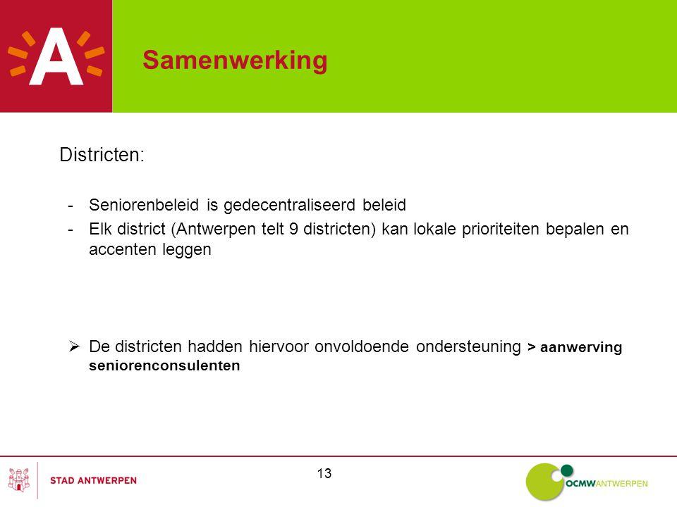 13 Samenwerking Districten: -Seniorenbeleid is gedecentraliseerd beleid -Elk district (Antwerpen telt 9 districten) kan lokale prioriteiten bepalen en accenten leggen  De districten hadden hiervoor onvoldoende ondersteuning > aanwerving seniorenconsulenten