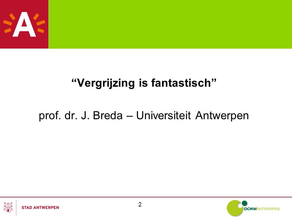 2 Vergrijzing is fantastisch prof. dr. J. Breda – Universiteit Antwerpen