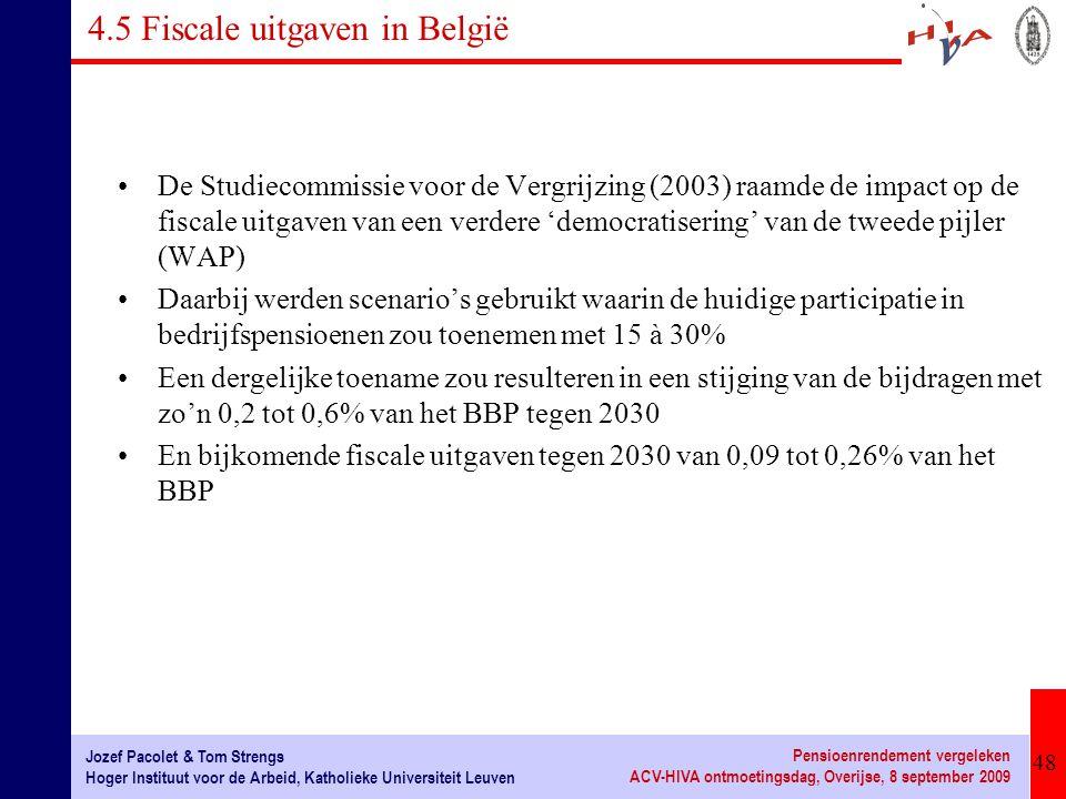 48 Jozef Pacolet & Tom Strengs Hoger Instituut voor de Arbeid, Katholieke Universiteit Leuven Pensioenrendement vergeleken ACV-HIVA ontmoetingsdag, Overijse, 8 september 2009 4.5 Fiscale uitgaven in België De Studiecommissie voor de Vergrijzing (2003) raamde de impact op de fiscale uitgaven van een verdere 'democratisering' van de tweede pijler (WAP) Daarbij werden scenario's gebruikt waarin de huidige participatie in bedrijfspensioenen zou toenemen met 15 à 30% Een dergelijke toename zou resulteren in een stijging van de bijdragen met zo'n 0,2 tot 0,6% van het BBP tegen 2030 En bijkomende fiscale uitgaven tegen 2030 van 0,09 tot 0,26% van het BBP