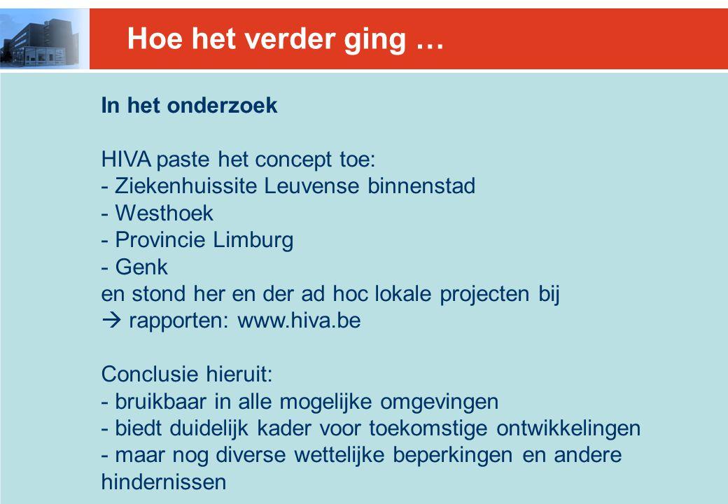 Hoe het verder ging … In het onderzoek HIVA paste het concept toe: - Ziekenhuissite Leuvense binnenstad - Westhoek - Provincie Limburg - Genk en stond her en der ad hoc lokale projecten bij  rapporten: www.hiva.be Conclusie hieruit: - bruikbaar in alle mogelijke omgevingen - biedt duidelijk kader voor toekomstige ontwikkelingen - maar nog diverse wettelijke beperkingen en andere hindernissen