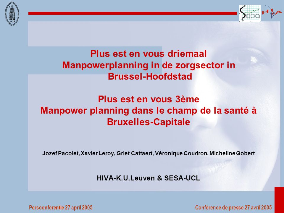 Persconferentie 27 april 2005 Conférence de presse 27 avril 2005 Plus est en vous driemaal Manpowerplanning in de zorgsector in Brussel-Hoofdstad Plus