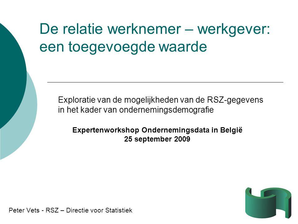 De relatie werknemer – werkgever: een toegevoegde waarde Peter Vets - RSZ – Directie voor Statistiek Expertenworkshop Ondernemingsdata in België 25 september 2009 Exploratie van de mogelijkheden van de RSZ-gegevens in het kader van ondernemingsdemografie