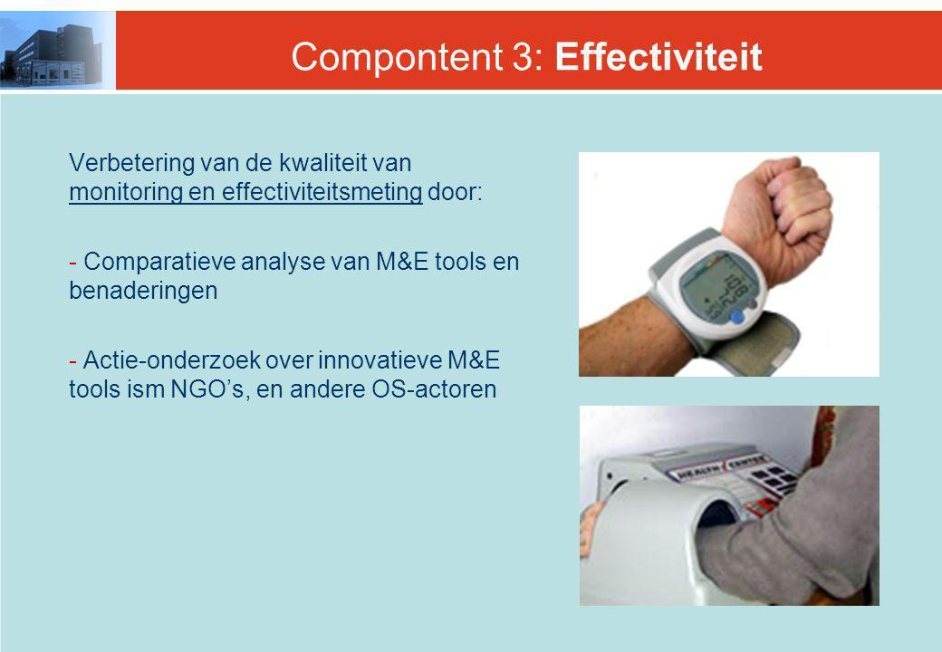 Compontent 3: Effectiviteit Verbetering van de kwaliteit van monitoring en effectiviteitsmeting door: - Comparatieve analyse van M&E tools en benaderingen - Actie-onderzoek over innovatieve M&E tools ism NGO's, en andere OS-actoren