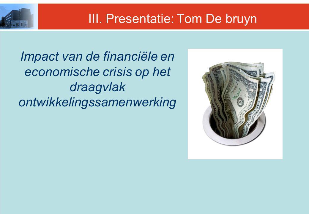 III. Presentatie: Tom De bruyn Impact van de financiële en economische crisis op het draagvlak ontwikkelingssamenwerking