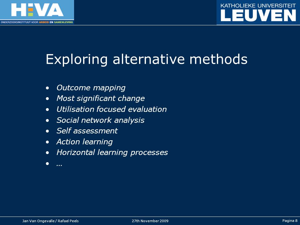 Jan Van Ongevalle / Rafael Peels27th November 2009 Pagina 8 Exploring alternative methods Outcome mapping Most significant change Utilisation focused evaluation Social network analysis Self assessment Action learning Horizontal learning processes …