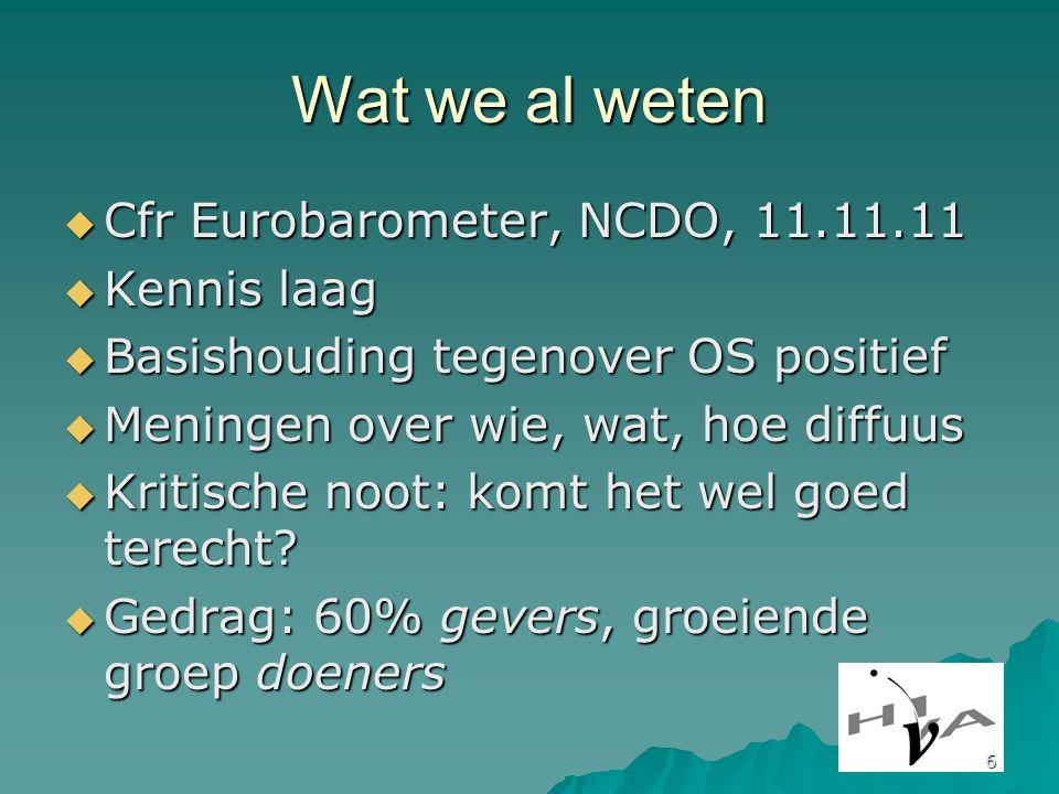 6 Wat we al weten  Cfr Eurobarometer, NCDO, 11.11.11  Kennis laag  Basishouding tegenover OS positief  Meningen over wie, wat, hoe diffuus  Kritische noot: komt het wel goed terecht.