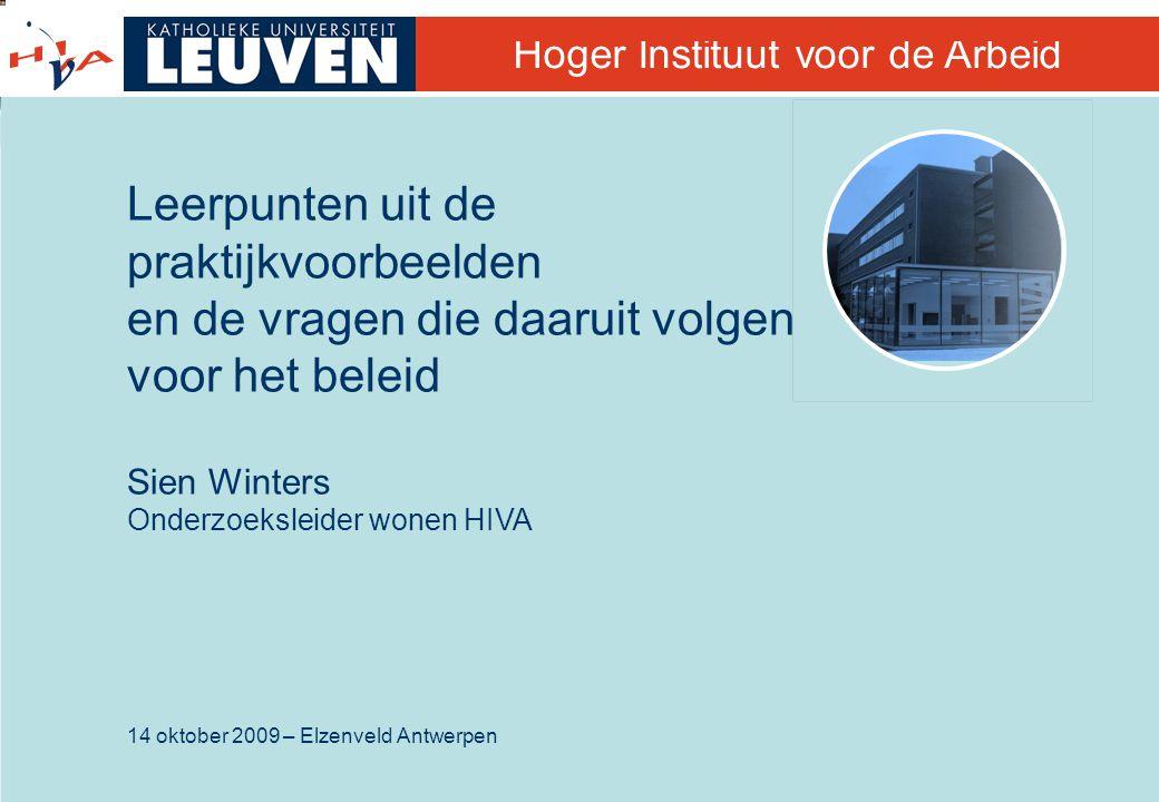 14 oktober 2009 – Elzenveld Antwerpen Hoger Instituut voor de Arbeid Leerpunten uit de praktijkvoorbeelden en de vragen die daaruit volgen voor het beleid Sien Winters Onderzoeksleider wonen HIVA