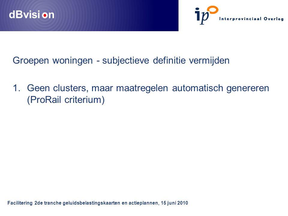 dBvisi n Facilitering 2de tranche geluidsbelastingskaarten en actieplannen, 15 juni 2010 Groepen woningen - subjectieve definitie vermijden 1.Geen clusters, maar maatregelen automatisch genereren (ProRail criterium)