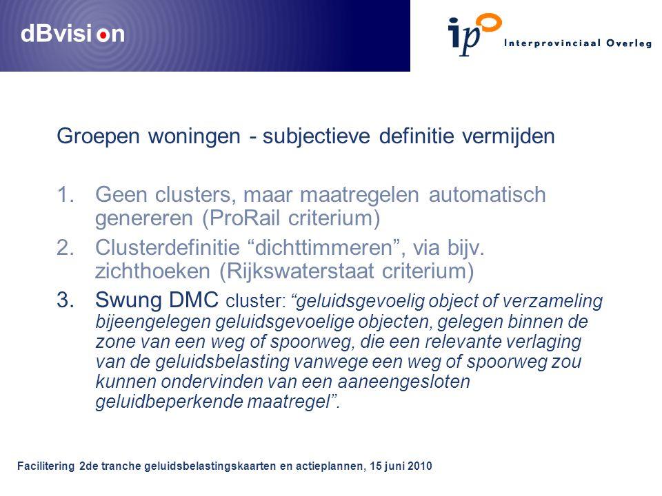 dBvisi n Facilitering 2de tranche geluidsbelastingskaarten en actieplannen, 15 juni 2010 Groepen woningen - subjectieve definitie vermijden 1.Geen clusters, maar maatregelen automatisch genereren (ProRail criterium) 2.Clusterdefinitie dichttimmeren , via bijv.
