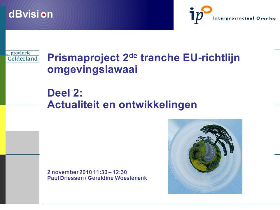 ` dBvisi n Prismaproject 2 de tranche EU-richtlijn omgevingslawaai Deel 2: Actualiteit en ontwikkelingen 2 november 2010 11:30 – 12:30 Paul Driessen / Geraldine Woestenenk