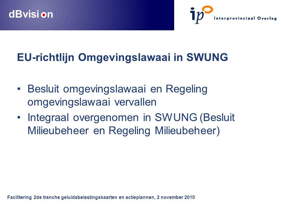 dBvisi n Facilitering 2de tranche geluidsbelastingskaarten en actieplannen, 2 november 2010 EU-richtlijn Omgevingslawaai in SWUNG Besluit omgevingslawaai en Regeling omgevingslawaai vervallen Integraal overgenomen in SWUNG (Besluit Milieubeheer en Regeling Milieubeheer)