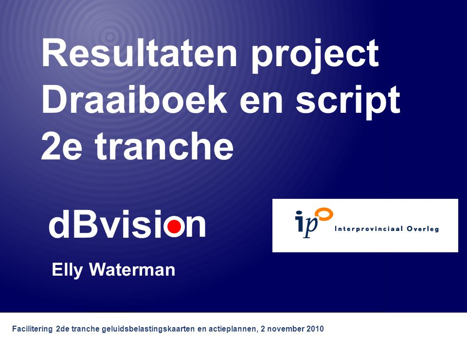 dBvisi n Facilitering 2de tranche geluidsbelastingskaarten en actieplannen, 2 november 2010 Resultaten project Draaiboek en script 2e tranche Elly Waterman dBvisi n