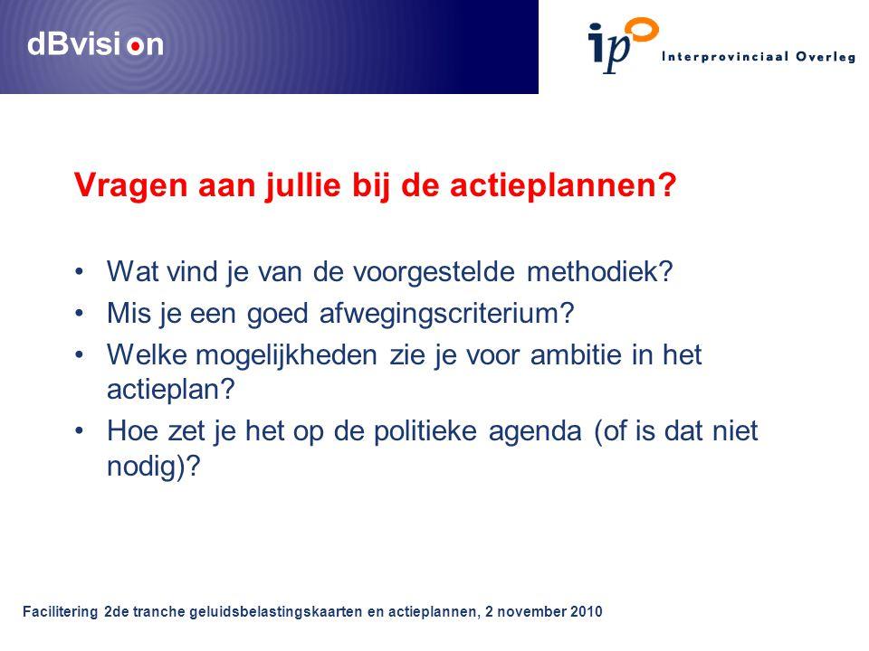 dBvisi n Facilitering 2de tranche geluidsbelastingskaarten en actieplannen, 2 november 2010 Vragen aan jullie bij de actieplannen.