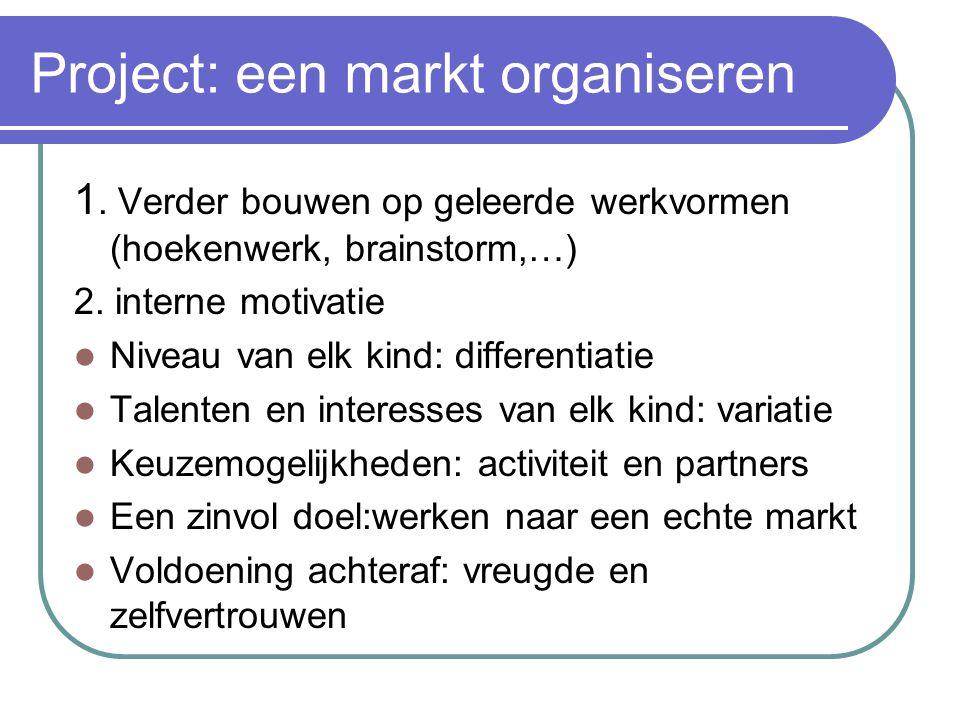 Project: een markt organiseren 1. Verder bouwen op geleerde werkvormen (hoekenwerk, brainstorm,…) 2. interne motivatie Niveau van elk kind: differenti