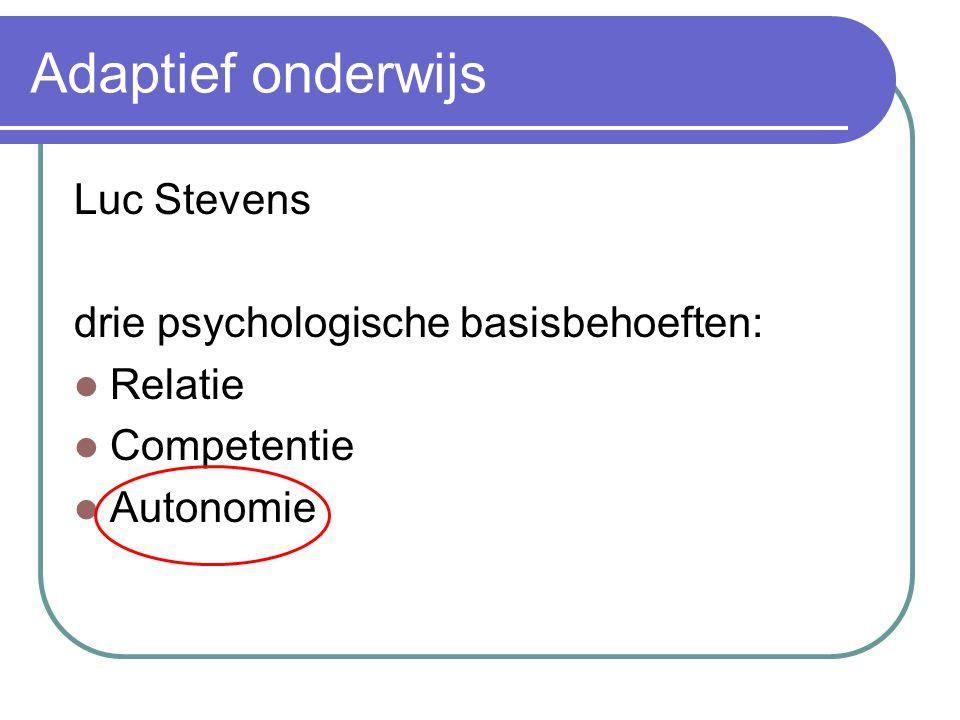 Adaptief onderwijs Luc Stevens drie psychologische basisbehoeften: Relatie Competentie Autonomie